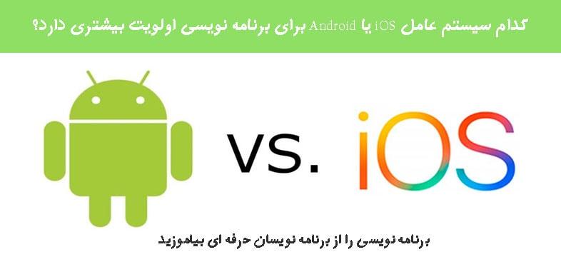 کدام سیستم عامل iOS یا Android برای برنامه نویسی اولویت بیشتری دارد؟